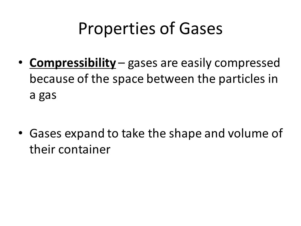 Properties of Gases Compressibility – gases are easily compressed because of the space between the particles in a gas.