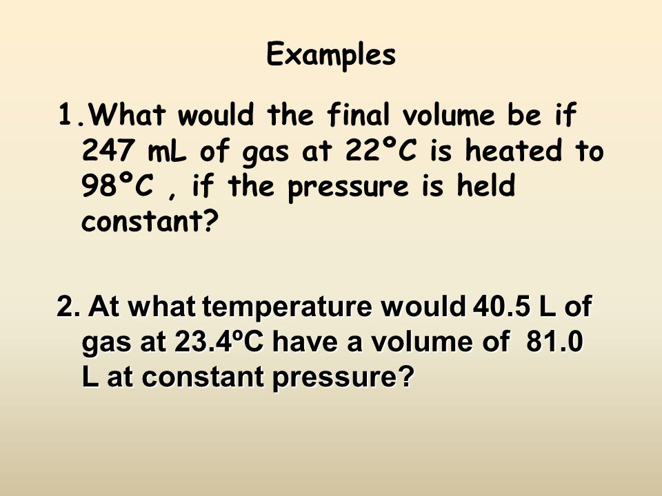 Examples 1.What would the final volume be if 247 mL of gas at 22ºC is heated to 98ºC , if the pressure is held constant