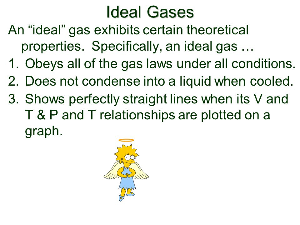 Ideal Gases An ideal gas exhibits certain theoretical properties. Specifically, an ideal gas … Obeys all of the gas laws under all conditions.