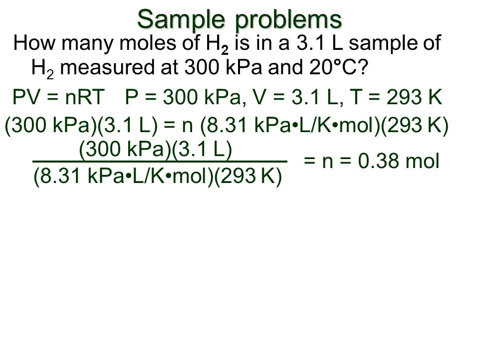 Sample problems How many moles of H2 is in a 3.1 L sample of H2 measured at 300 kPa and 20°C PV = nRT.