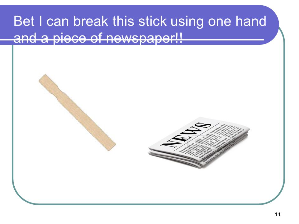 Bet I can break this stick using one hand and a piece of newspaper!!