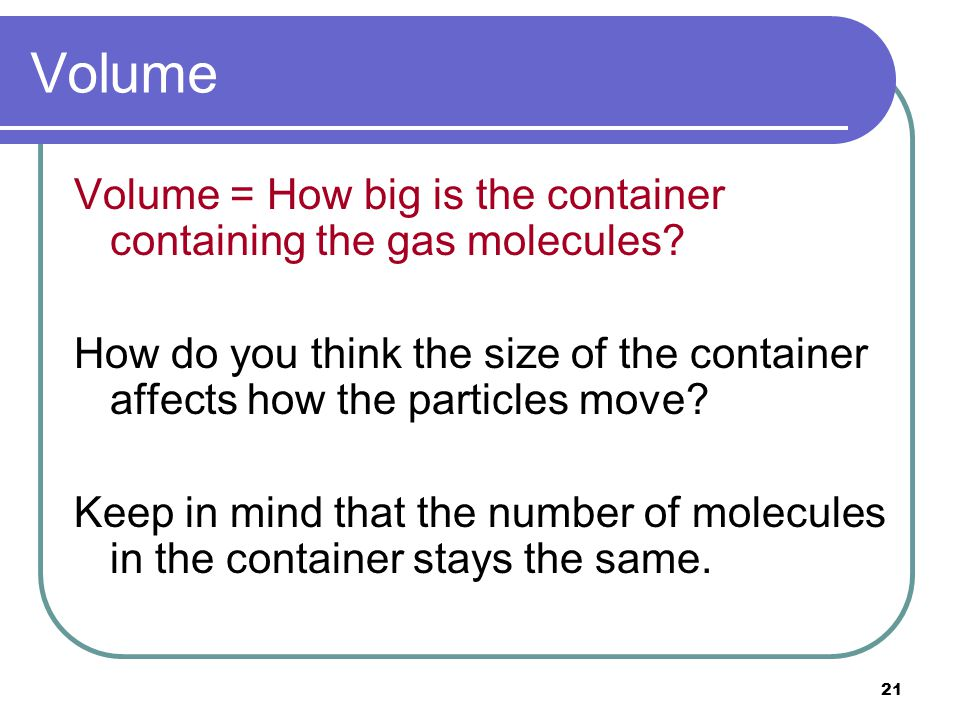 Volume Volume = How big is the container containing the gas molecules