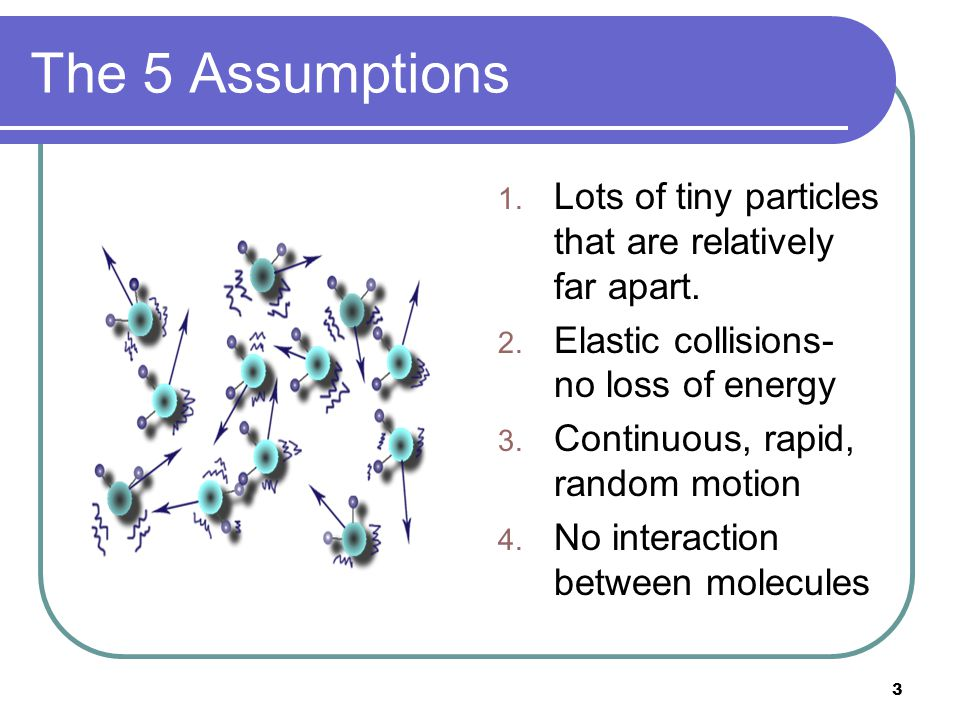 The 5 Assumptions Lots of tiny particles that are relatively far apart. Elastic collisions- no loss of energy.
