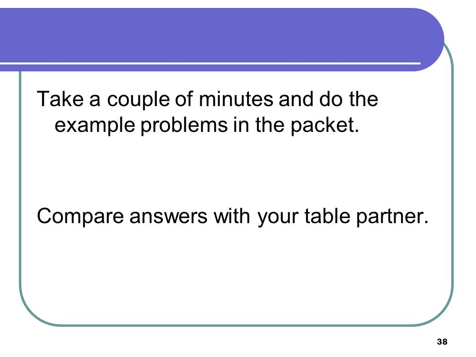 Take a couple of minutes and do the example problems in the packet.