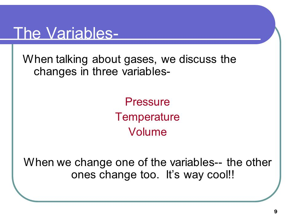 The Variables- When talking about gases, we discuss the changes in three variables- Pressure. Temperature.
