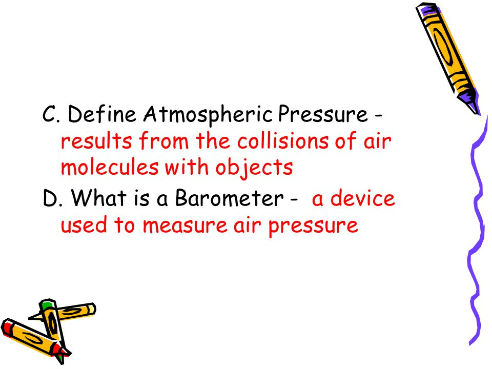 C. Define Atmospheric Pressure - results from the collisions of air molecules with objects