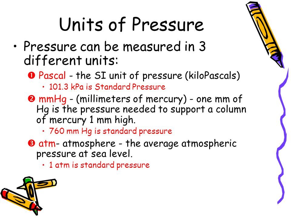 Units of Pressure Pressure can be measured in 3 different units: