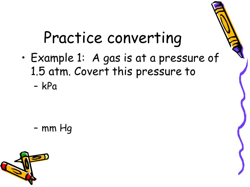 Practice converting Example 1: A gas is at a pressure of 1.5 atm.
