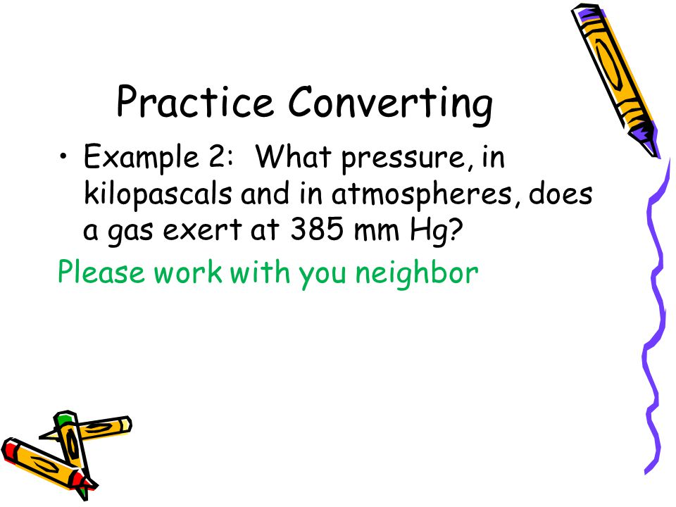 Practice Converting Example 2: What pressure, in kilopascals and in atmospheres, does a gas exert at 385 mm Hg