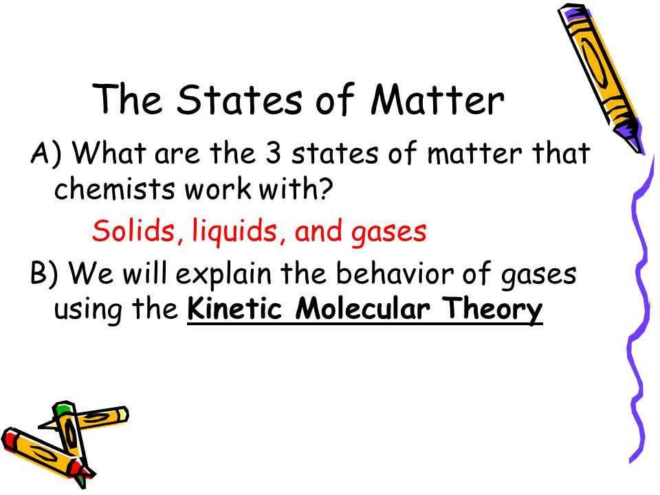 The States of Matter A) What are the 3 states of matter that chemists work with Solids, liquids, and gases.