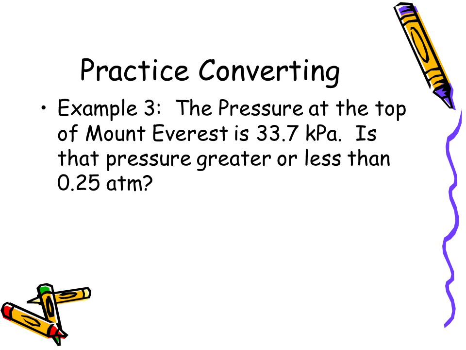 Practice Converting Example 3: The Pressure at the top of Mount Everest is 33.7 kPa.