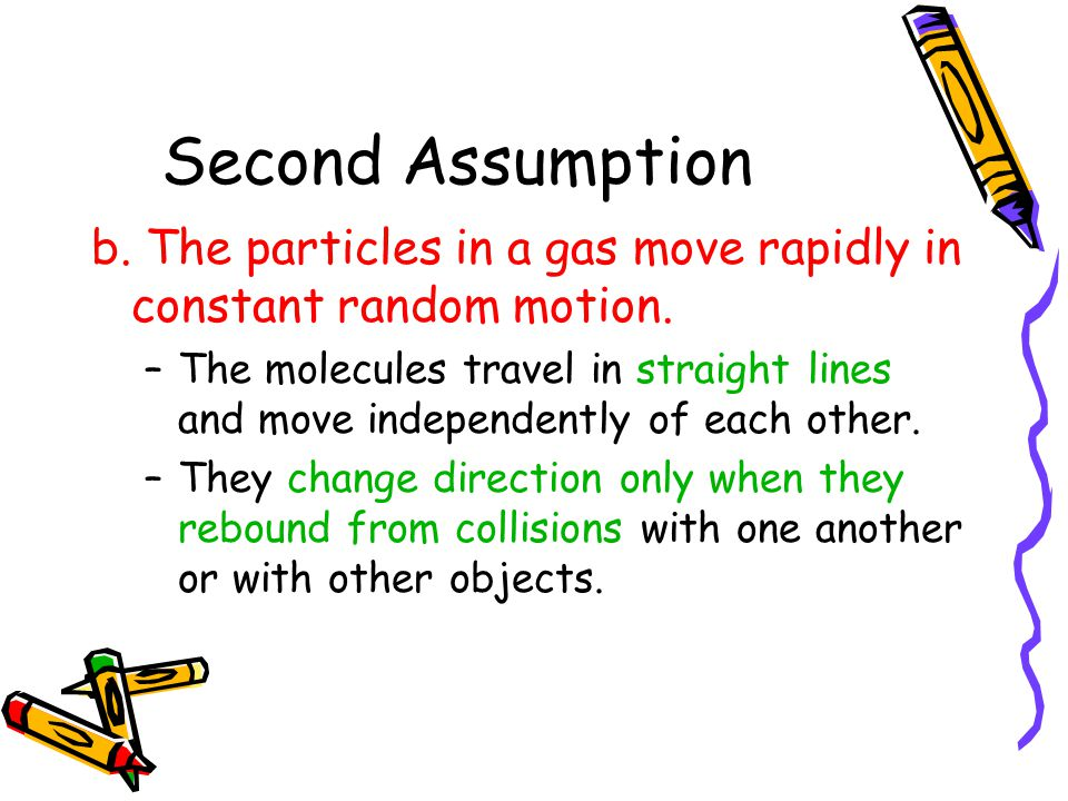 Second Assumption b. The particles in a gas move rapidly in constant random motion.