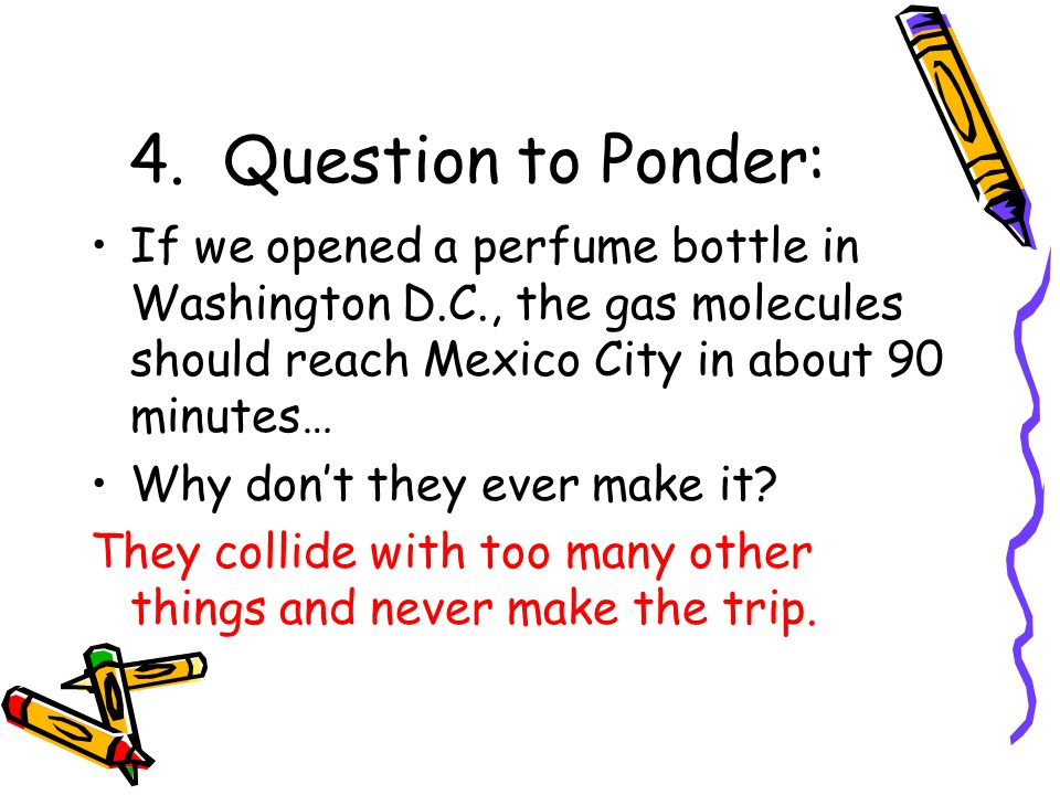 4. Question to Ponder: If we opened a perfume bottle in Washington D.C., the gas molecules should reach Mexico City in about 90 minutes…