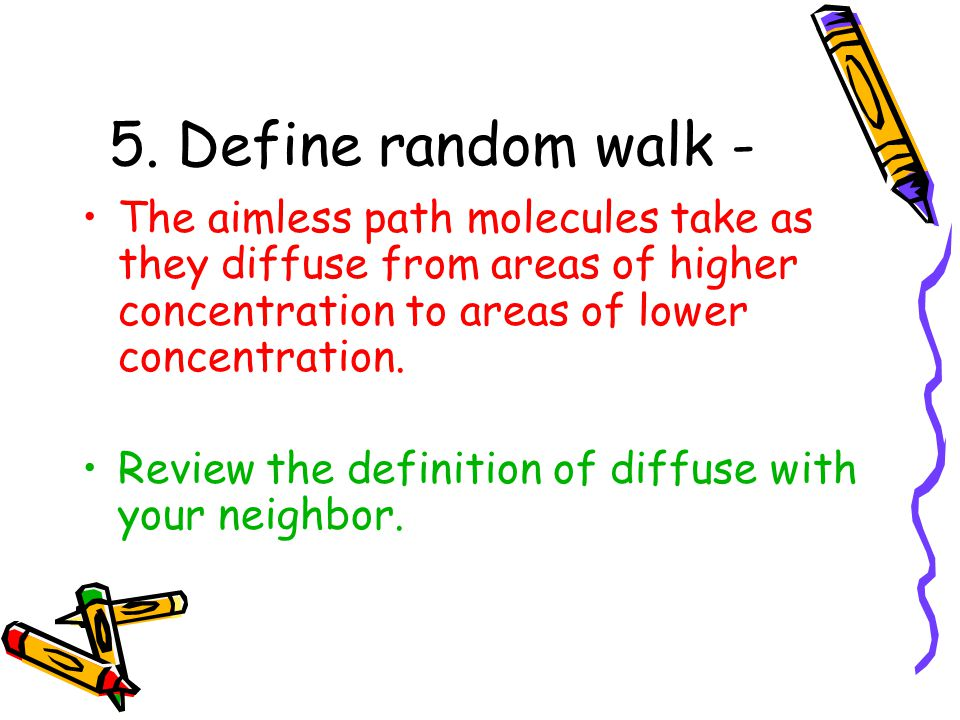 5. Define random walk - The aimless path molecules take as they diffuse from areas of higher concentration to areas of lower concentration.