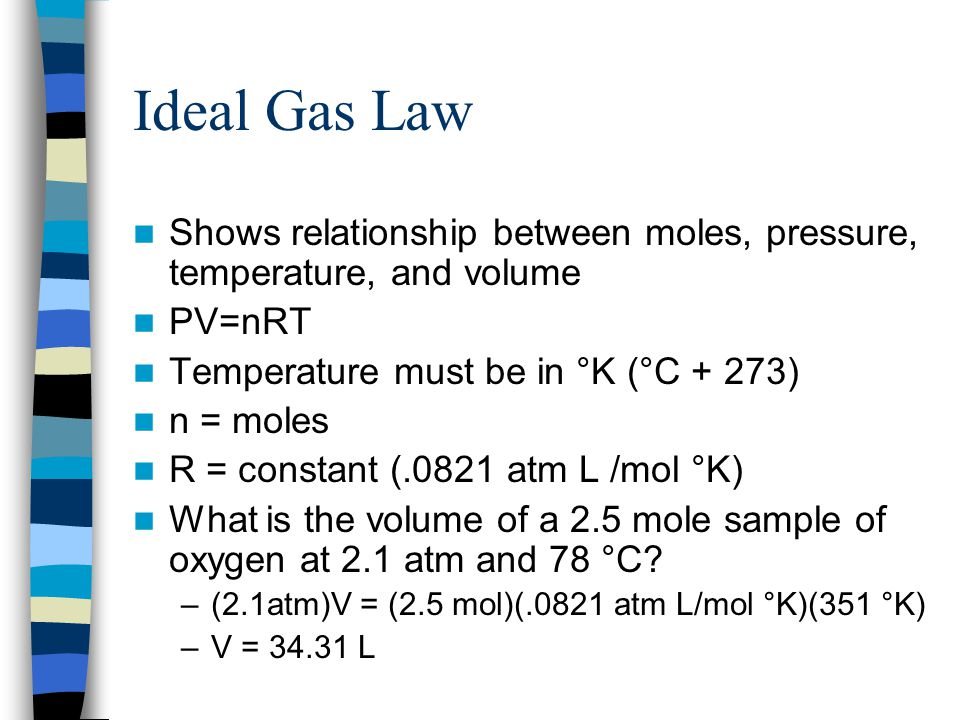 Ideal Gas Law Shows relationship between moles, pressure, temperature, and volume. PV=nRT. Temperature must be in °K (°C + 273)
