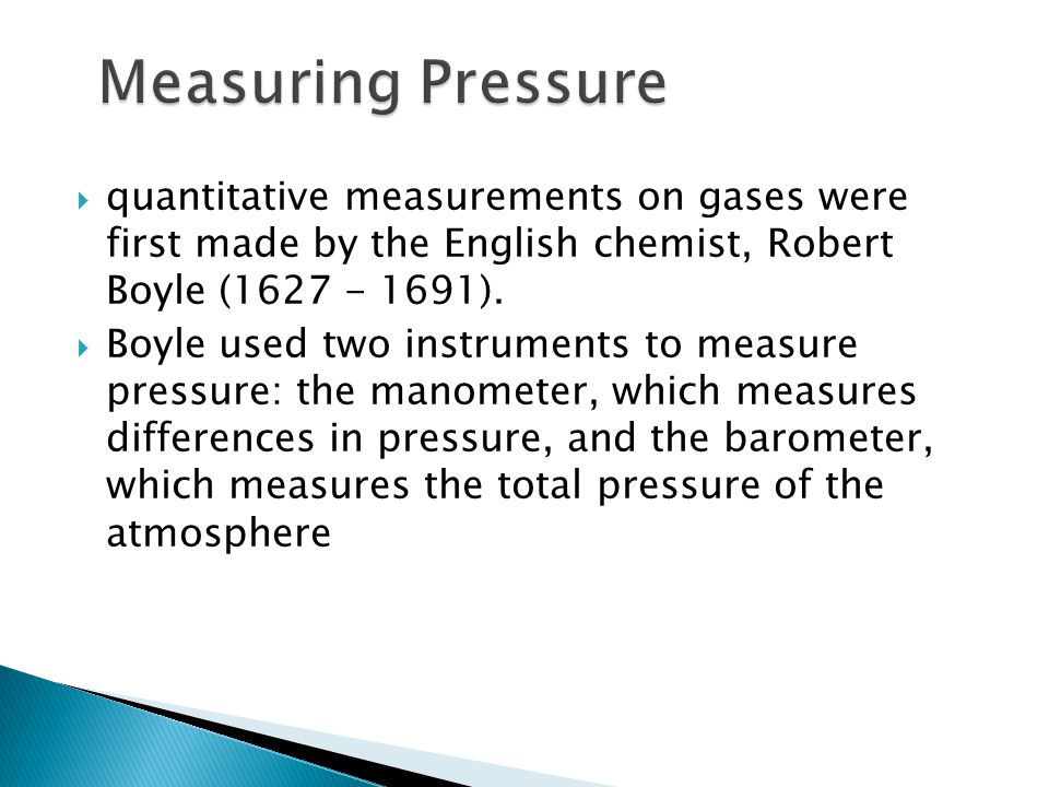 Measuring Pressure quantitative measurements on gases were first made by the English chemist, Robert Boyle (1627 - 1691).