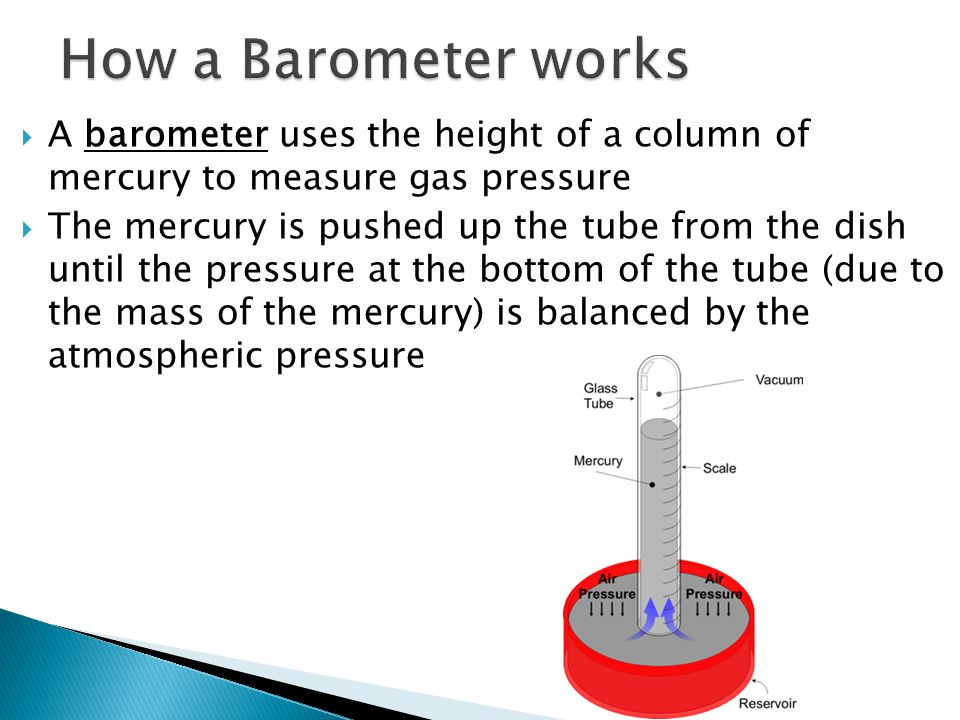 How a Barometer works A barometer uses the height of a column of mercury to measure gas pressure.