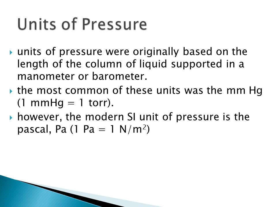 Units of Pressure units of pressure were originally based on the length of the column of liquid supported in a manometer or barometer.