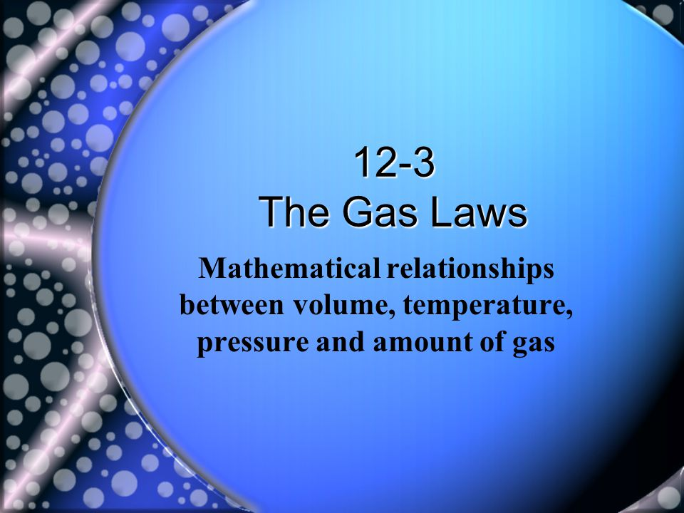 12-3 The Gas Laws Mathematical relationships between volume, temperature, pressure and amount of gas.