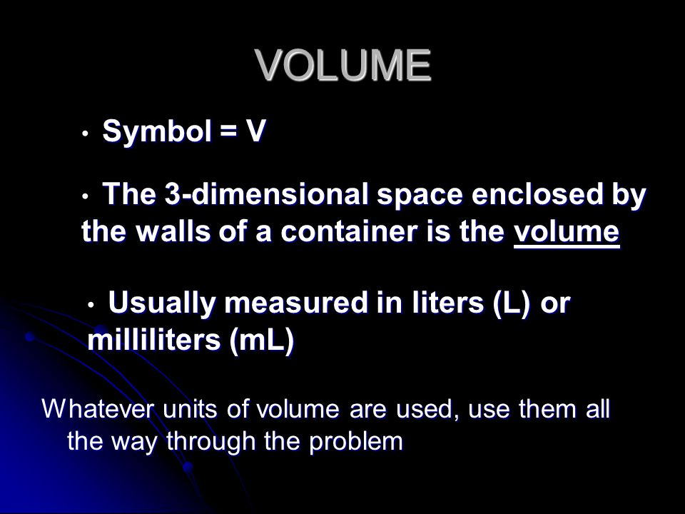 VOLUME Symbol = V. The 3-dimensional space enclosed by the walls of a container is the volume. Usually measured in liters (L) or milliliters (mL)