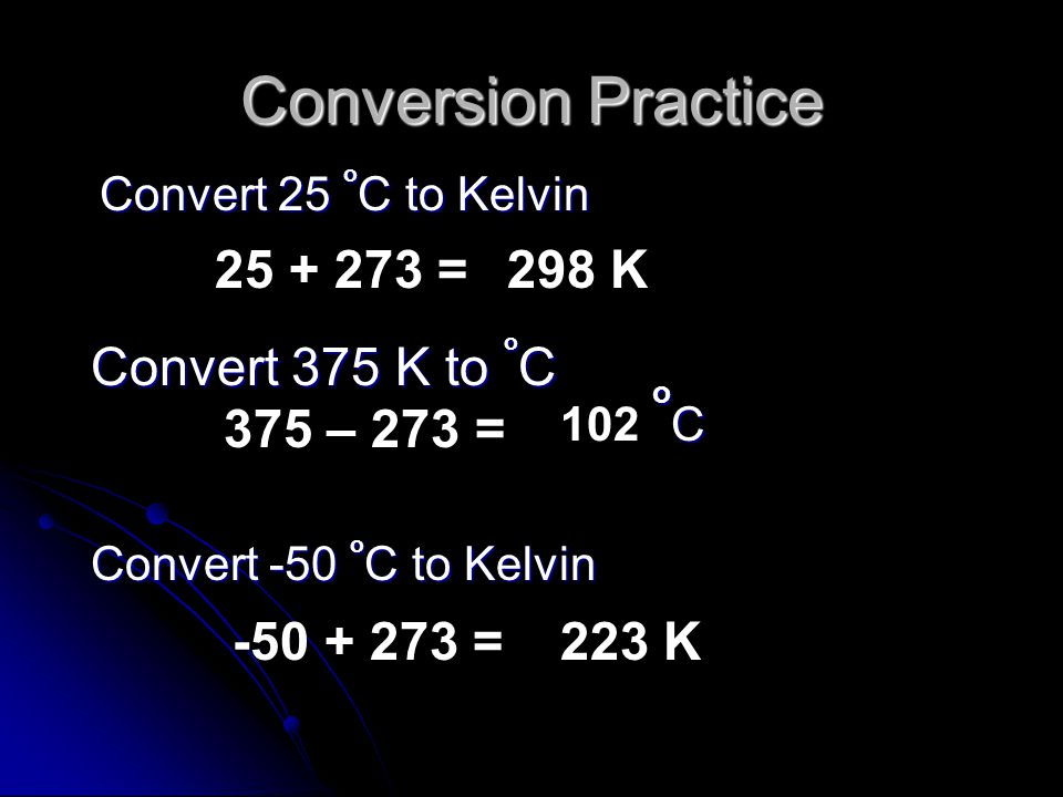 Conversion Practice 25 + 273 = 298 K Convert 375 K to oC 375 – 273 =
