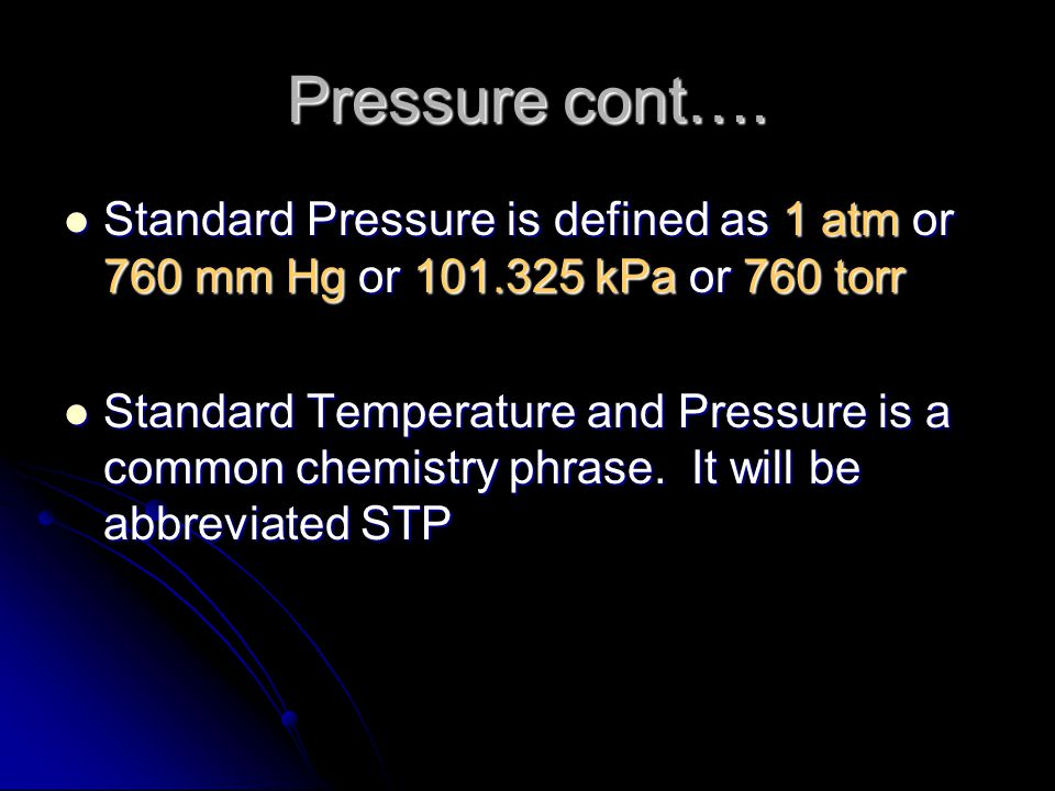 Pressure cont…. Standard Pressure is defined as 1 atm or 760 mm Hg or 101.325 kPa or 760 torr.