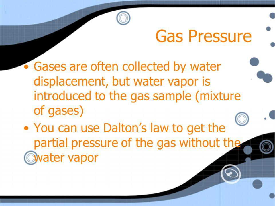 Gas Pressure Gases are often collected by water displacement, but water vapor is introduced to the gas sample (mixture of gases)