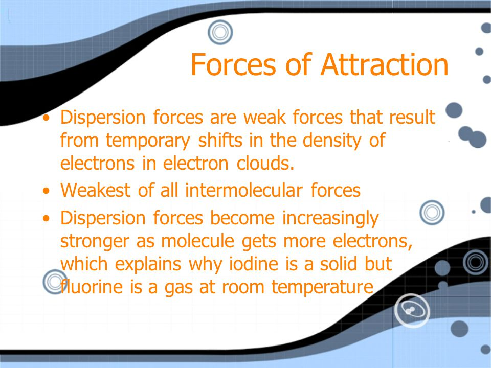 Forces of Attraction Dispersion forces are weak forces that result from temporary shifts in the density of electrons in electron clouds.