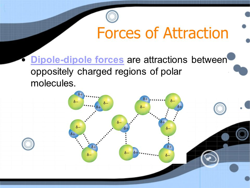 Forces of Attraction Dipole-dipole forces are attractions between oppositely charged regions of polar molecules.