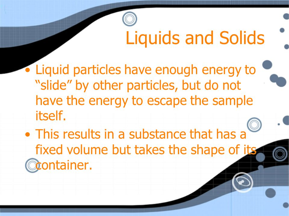 Liquids and Solids Liquid particles have enough energy to slide by other particles, but do not have the energy to escape the sample itself.