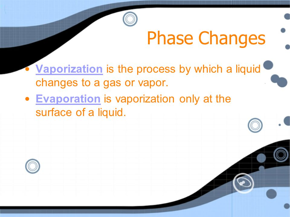 Phase Changes Vaporization is the process by which a liquid changes to a gas or vapor.