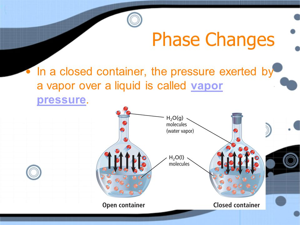 Phase Changes In a closed container, the pressure exerted by a vapor over a liquid is called vapor pressure.