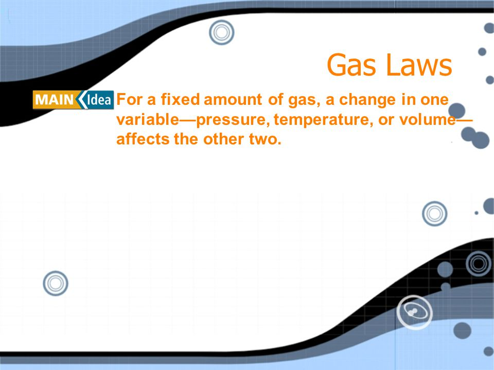 Gas Laws For a fixed amount of gas, a change in one variable—pressure, temperature, or volume—affects the other two.