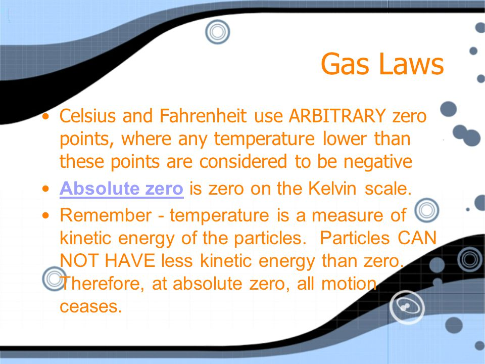 Gas Laws Celsius and Fahrenheit use ARBITRARY zero points, where any temperature lower than these points are considered to be negative.