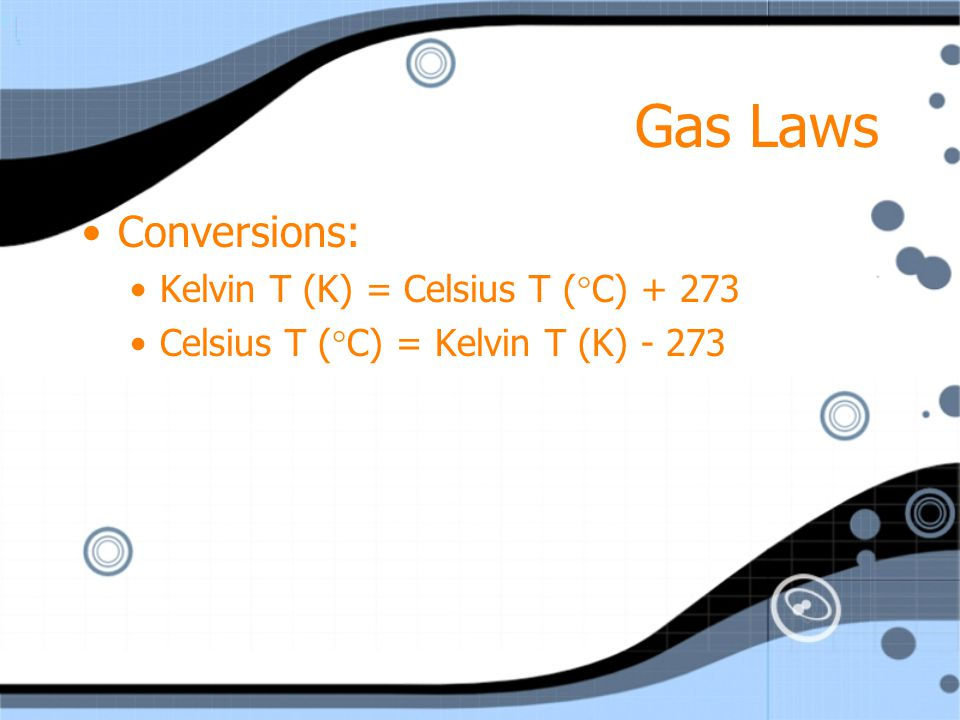 Gas Laws Conversions: Kelvin T (K) = Celsius T (C) + 273