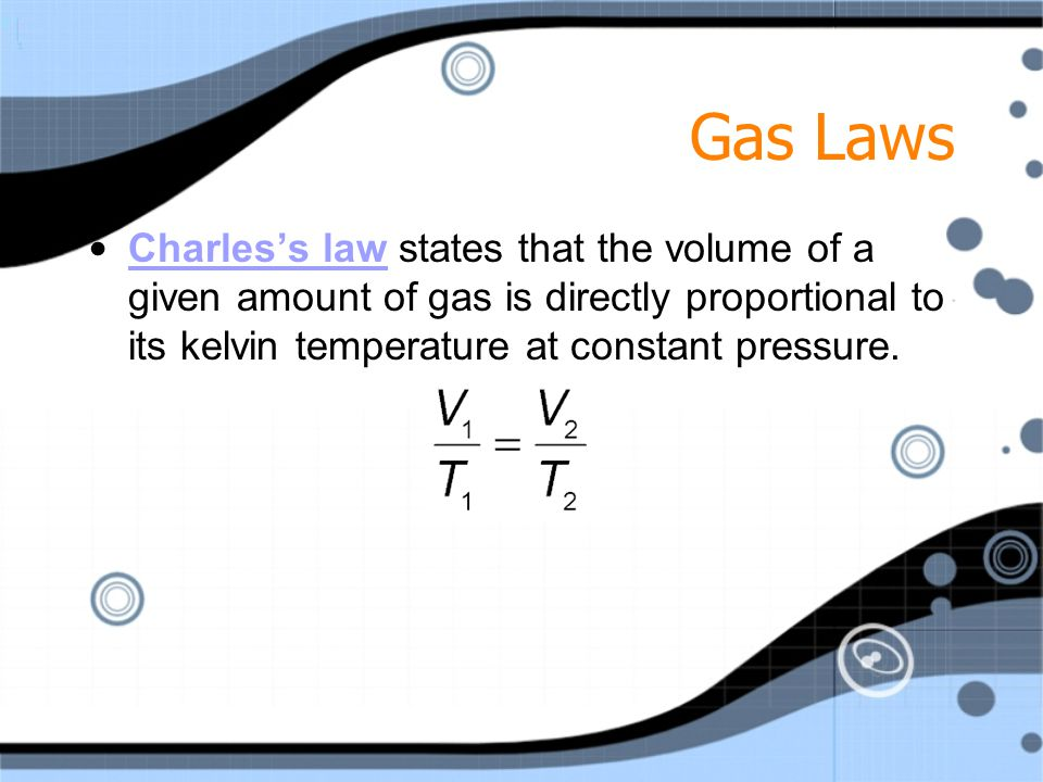 Gas Laws Charles's law states that the volume of a given amount of gas is directly proportional to its kelvin temperature at constant pressure.