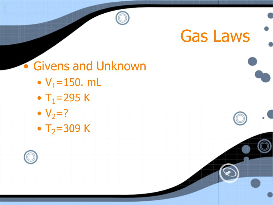 Gas Laws Givens and Unknown V1=150. mL T1=295 K V2= T2=309 K