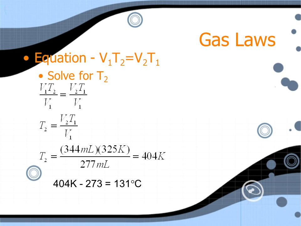 Gas Laws Equation - V1T2=V2T1 Solve for T2 404K - 273 = 131C