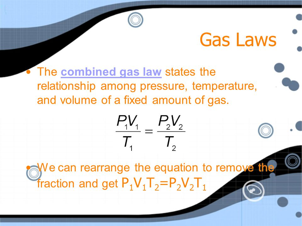 Gas Laws The combined gas law states the relationship among pressure, temperature, and volume of a fixed amount of gas.