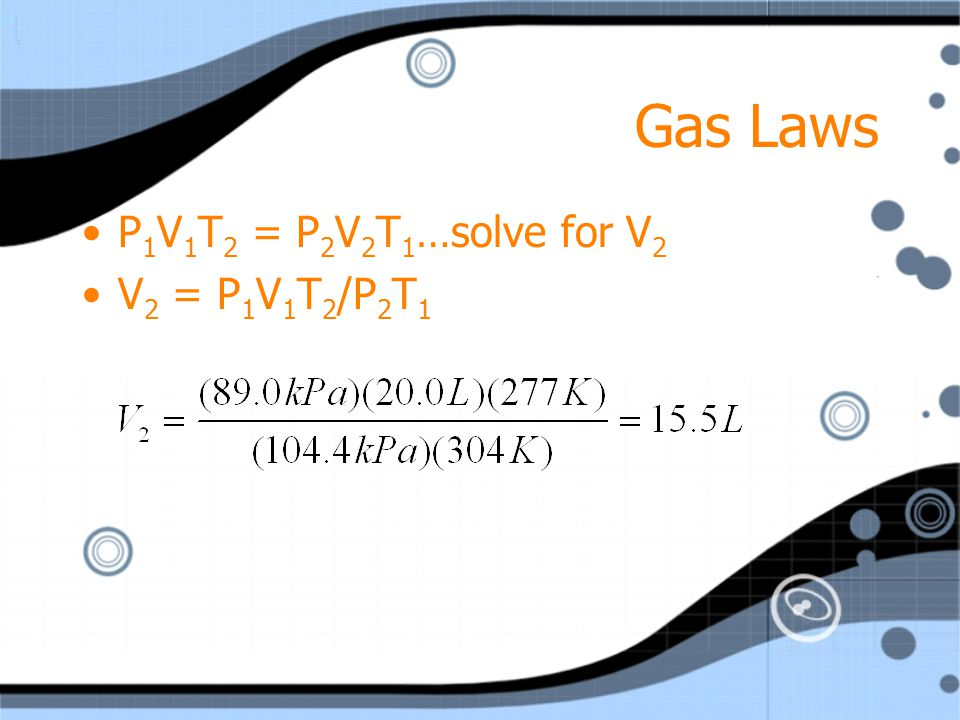 Gas Laws P1V1T2 = P2V2T1…solve for V2 V2 = P1V1T2/P2T1