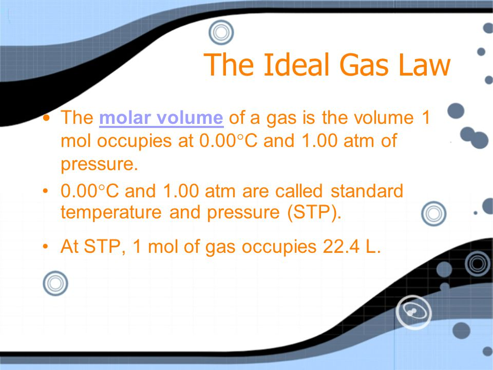 The Ideal Gas Law The molar volume of a gas is the volume 1 mol occupies at 0.00°C and 1.00 atm of pressure.