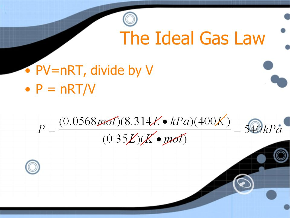 The Ideal Gas Law PV=nRT, divide by V P = nRT/V