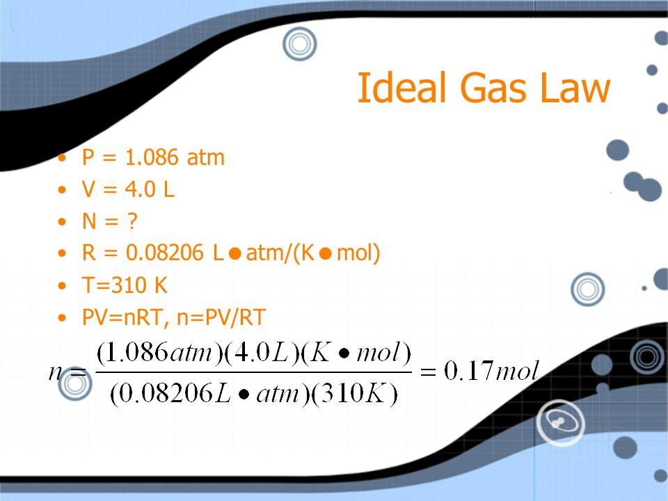 Ideal Gas Law P = atm V = 4.0 L N = R = Latm/(Kmol)