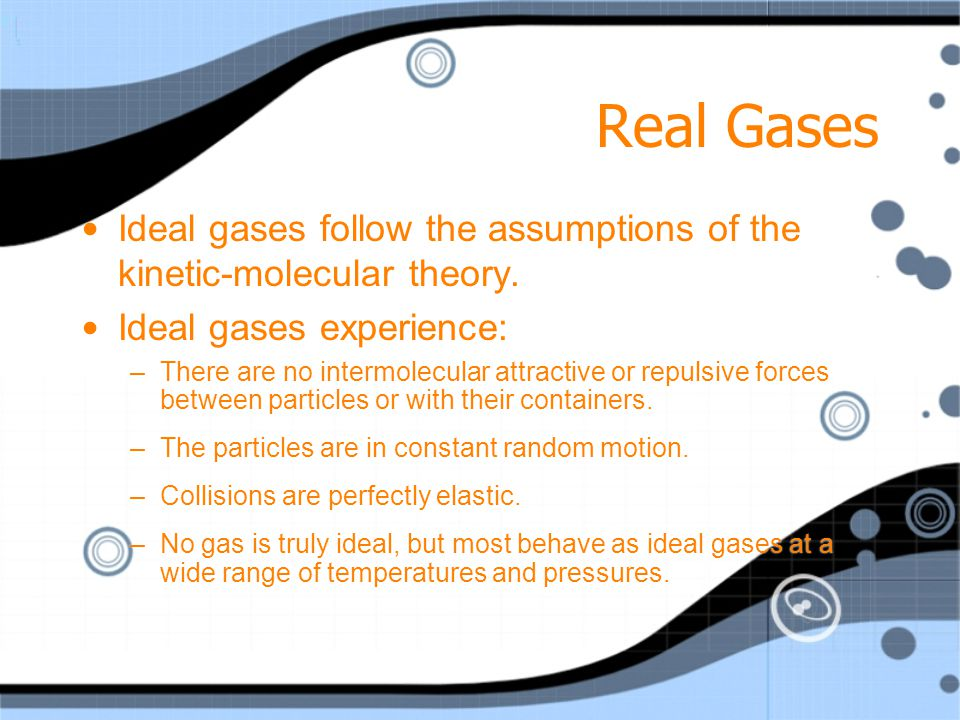 Real Gases Ideal gases follow the assumptions of the kinetic-molecular theory. Ideal gases experience: