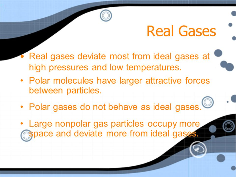 Real Gases Real gases deviate most from ideal gases at high pressures and low temperatures.