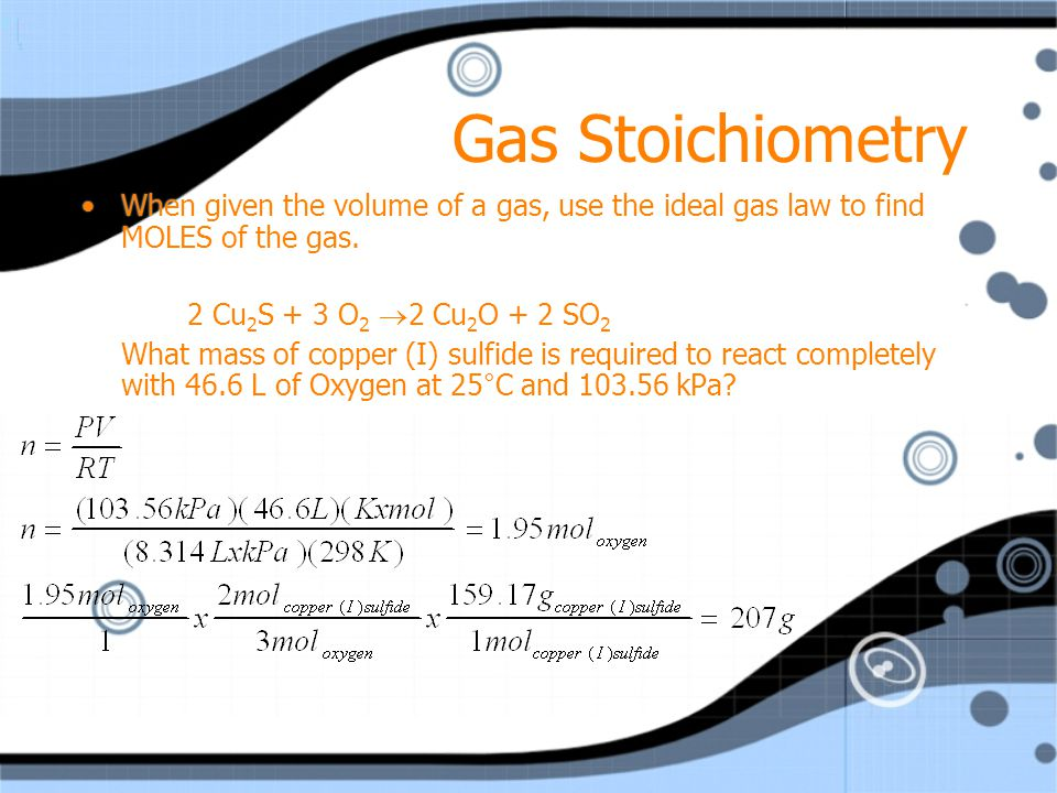 Gas Stoichiometry When given the volume of a gas, use the ideal gas law to find MOLES of the gas. 2 Cu2S + 3 O2 2 Cu2O + 2 SO2.
