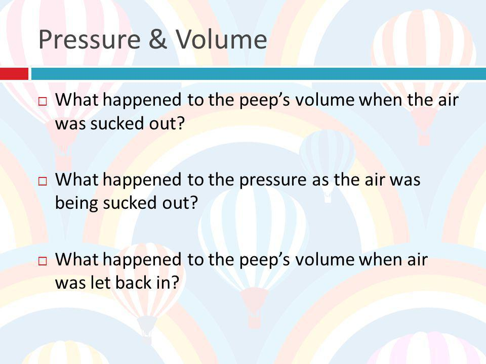 Pressure & Volume What happened to the peep's volume when the air was sucked out What happened to the pressure as the air was being sucked out