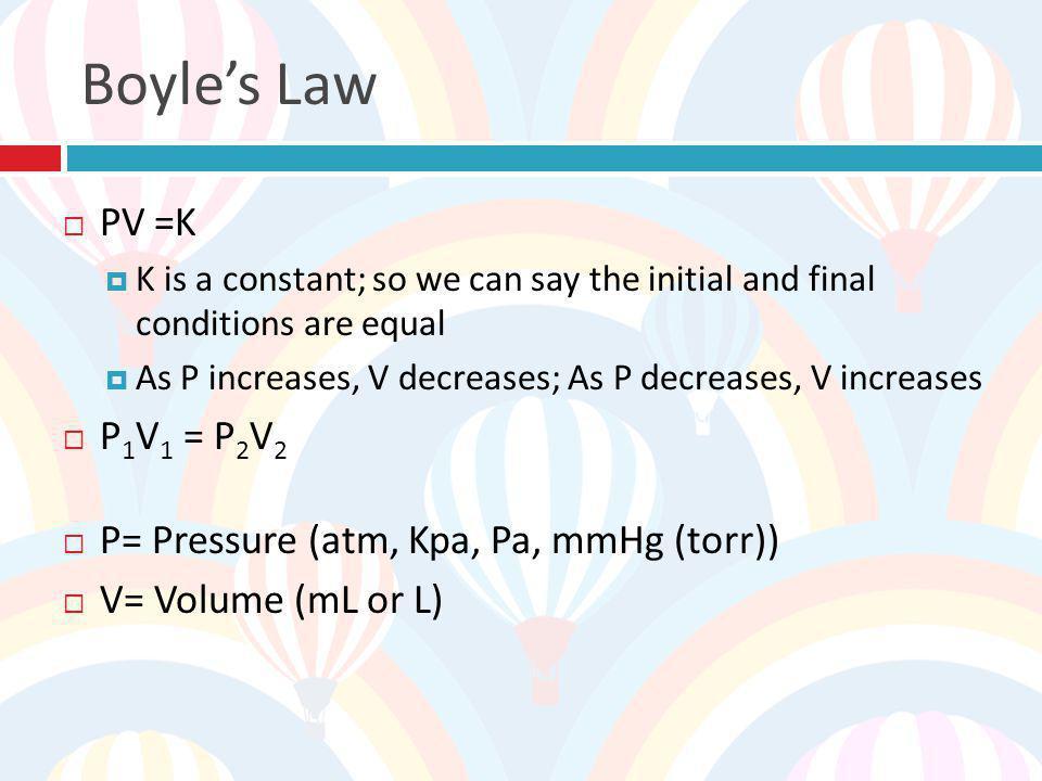 Boyle's Law PV =K P1V1 = P2V2 P= Pressure (atm, Kpa, Pa, mmHg (torr))