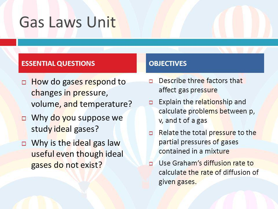 Gas Laws Unit ESSENTIAL QUESTIONS. OBJECTIVES. How do gases respond to changes in pressure, volume, and temperature