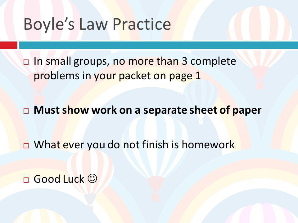 Boyle's Law Practice In small groups, no more than 3 complete problems in your packet on page 1. Must show work on a separate sheet of paper.